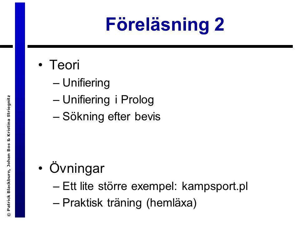 © Patrick Blackburn, Johan Bos & Kristina Striegnitz Föreläsning 2 Teori –Unifiering –Unifiering i Prolog –Sökning efter bevis Övningar –Ett lite större exempel: kampsport.pl –Praktisk träning (hemläxa)
