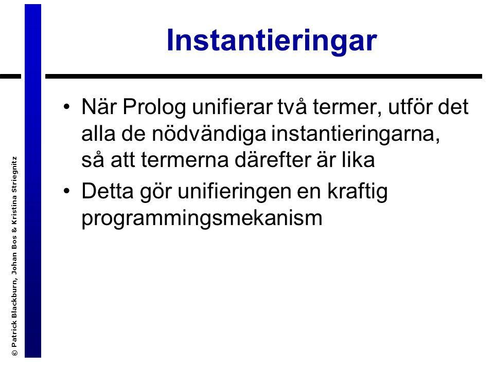 © Patrick Blackburn, Johan Bos & Kristina Striegnitz Instantieringar När Prolog unifierar två termer, utför det alla de nödvändiga instantieringarna, så att termerna därefter är lika Detta gör unifieringen en kraftig programmingsmekanism