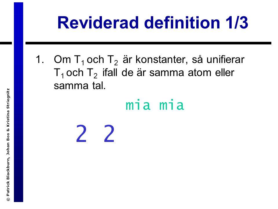 © Patrick Blackburn, Johan Bos & Kristina Striegnitz Reviderad definition 1/3 1.Om T 1 och T 2 är konstanter, så unifierar T 1 och T 2 ifall de är samma atom eller samma tal.