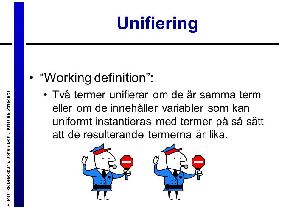 © Patrick Blackburn, Johan Bos & Kristina Striegnitz Unifiering Working definition : Två termer unifierar om de är samma term eller om de innehåller variabler som kan uniformt instantieras med termer på så sätt att de resulterande termerna är lika.