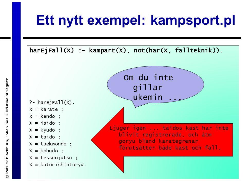 © Patrick Blackburn, Johan Bos & Kristina Striegnitz Ett nytt exempel: kampsport.pl harEjFall(X) :- kampart(X), not(har(X, fallteknik)).