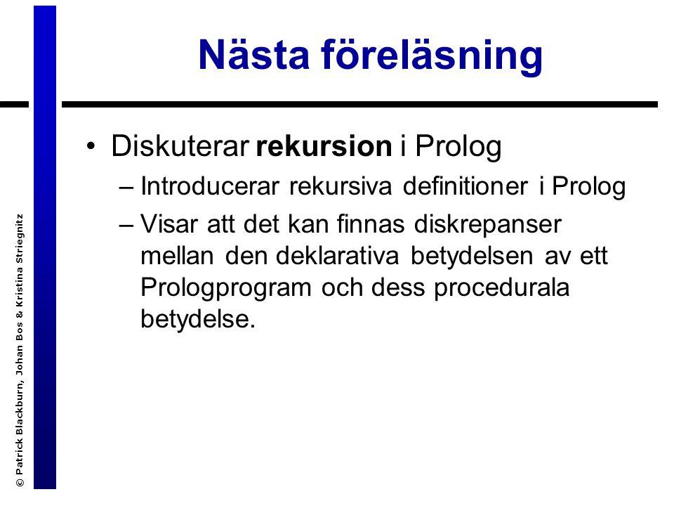 © Patrick Blackburn, Johan Bos & Kristina Striegnitz Nästa föreläsning Diskuterar rekursion i Prolog –Introducerar rekursiva definitioner i Prolog –Visar att det kan finnas diskrepanser mellan den deklarativa betydelsen av ett Prologprogram och dess procedurala betydelse.