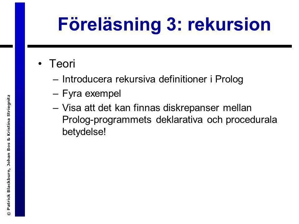 © Patrick Blackburn, Johan Bos & Kristina Striegnitz Föreläsning 3: rekursion Teori –Introducera rekursiva definitioner i Prolog –Fyra exempel –Visa att det kan finnas diskrepanser mellan Prolog-programmets deklarativa och procedurala betydelse!