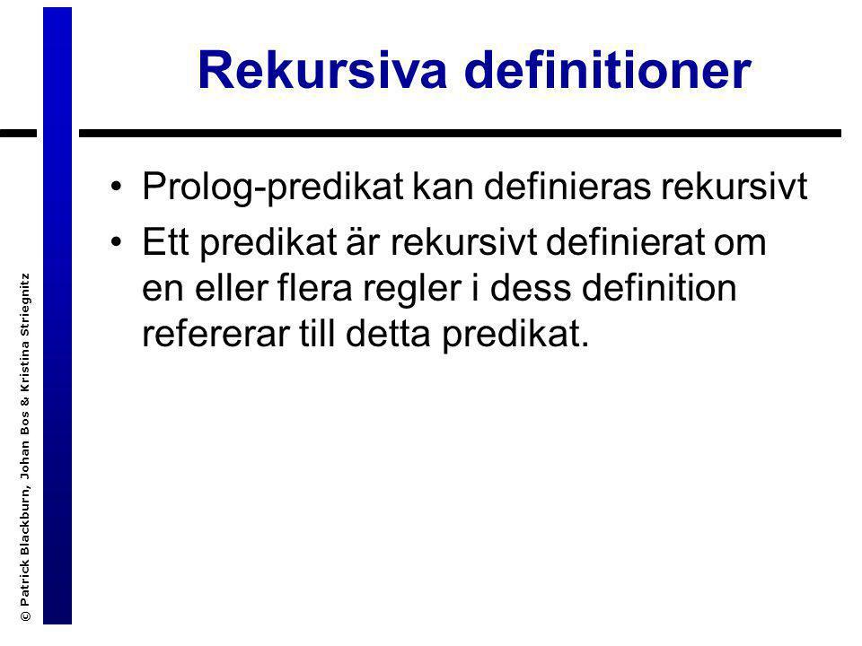 © Patrick Blackburn, Johan Bos & Kristina Striegnitz Rekursiva definitioner Prolog-predikat kan definieras rekursivt Ett predikat är rekursivt definierat om en eller flera regler i dess definition refererar till detta predikat.