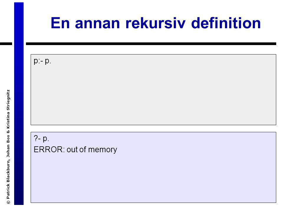 © Patrick Blackburn, Johan Bos & Kristina Striegnitz En annan rekursiv definition p:- p. ?- p. ERROR: out of memory