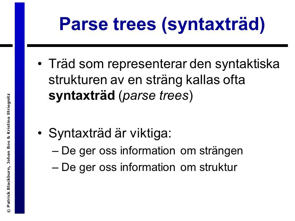 © Patrick Blackburn, Johan Bos & Kristina Striegnitz Parse trees (syntaxträd) Träd som representerar den syntaktiska strukturen av en sträng kallas ofta syntaxträd (parse trees) Syntaxträd är viktiga: –De ger oss information om strängen –De ger oss information om struktur