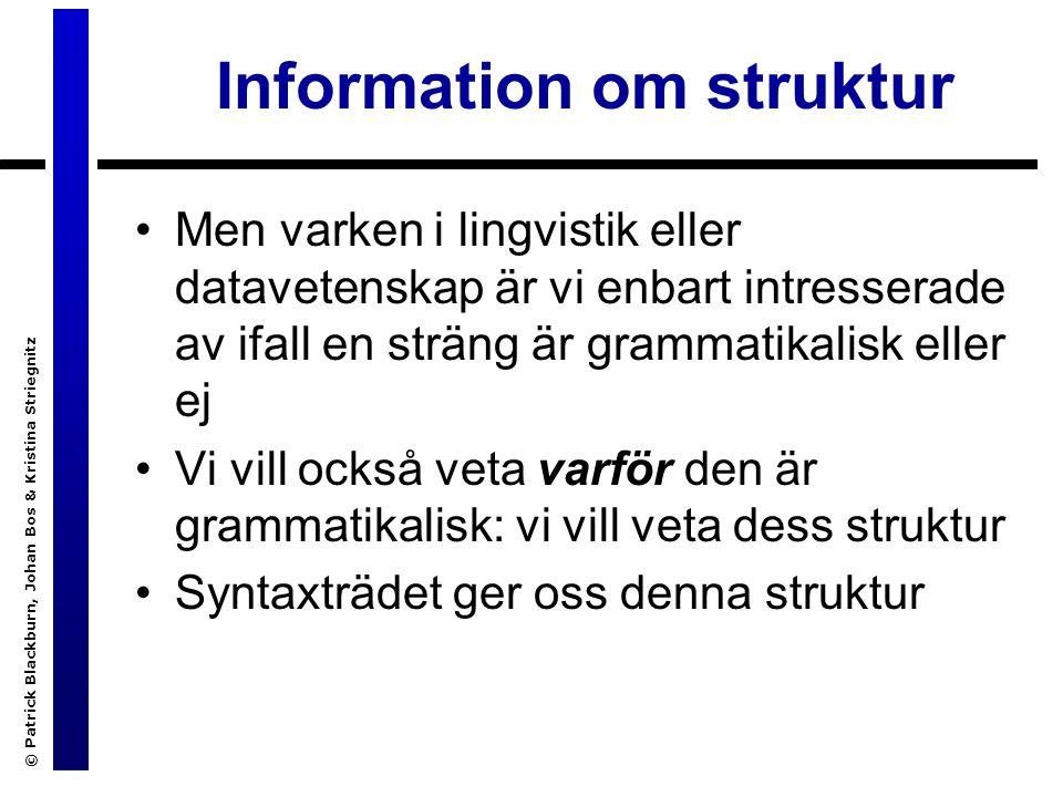 © Patrick Blackburn, Johan Bos & Kristina Striegnitz Information om struktur Men varken i lingvistik eller datavetenskap är vi enbart intresserade av ifall en sträng är grammatikalisk eller ej Vi vill också veta varför den är grammatikalisk: vi vill veta dess struktur Syntaxträdet ger oss denna struktur