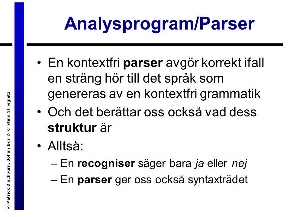 © Patrick Blackburn, Johan Bos & Kristina Striegnitz Analysprogram/Parser En kontextfri parser avgör korrekt ifall en sträng hör till det språk som genereras av en kontextfri grammatik Och det berättar oss också vad dess struktur är Alltså: –En recogniser säger bara ja eller nej –En parser ger oss också syntaxträdet