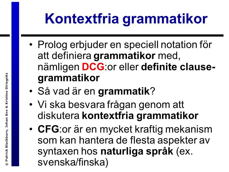 © Patrick Blackburn, Johan Bos & Kristina Striegnitz Kontextfria grammatikor Prolog erbjuder en speciell notation för att definiera grammatikor med, nämligen DCG:or eller definite clause- grammatikor Så vad är en grammatik.