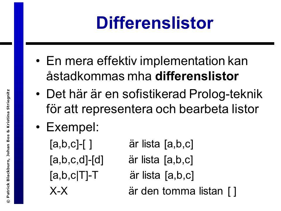 © Patrick Blackburn, Johan Bos & Kristina Striegnitz Differenslistor En mera effektiv implementation kan åstadkommas mha differenslistor Det här är en sofistikerad Prolog-teknik för att representera och bearbeta listor Exempel: [a,b,c]-[ ] är lista [a,b,c] [a,b,c,d]-[d] är lista [a,b,c] [a,b,c|T]-T är lista [a,b,c] X-X är den tomma listan [ ]