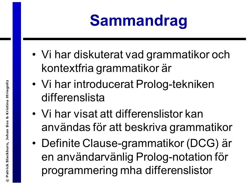 © Patrick Blackburn, Johan Bos & Kristina Striegnitz Sammandrag Vi har diskuterat vad grammatikor och kontextfria grammatikor är Vi har introducerat Prolog-tekniken differenslista Vi har visat att differenslistor kan användas för att beskriva grammatikor Definite Clause-grammatikor (DCG) är en användarvänlig Prolog-notation för programmering mha differenslistor