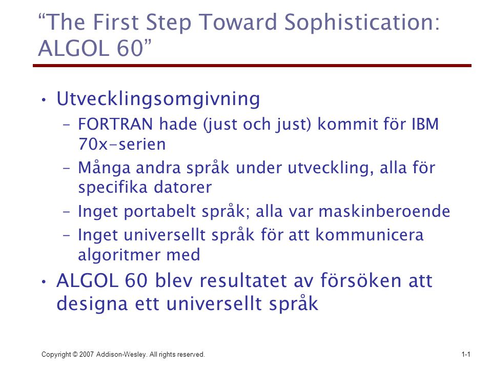 "Copyright © 2007 Addison-Wesley. All rights reserved.1-1 ""The First Step Toward Sophistication: ALGOL 60"" Utvecklingsomgivning –FORTRAN hade (just och"