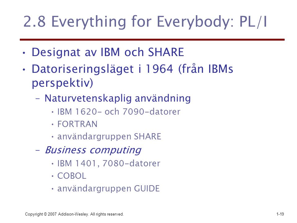 Copyright © 2007 Addison-Wesley. All rights reserved.1-19 2.8 Everything for Everybody: PL/I Designat av IBM och SHARE Datoriseringsläget i 1964 (från