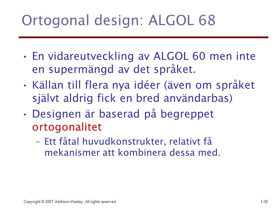 Copyright © 2007 Addison-Wesley. All rights reserved.1-30 Ortogonal design: ALGOL 68 En vidareutveckling av ALGOL 60 men inte en supermängd av det spr