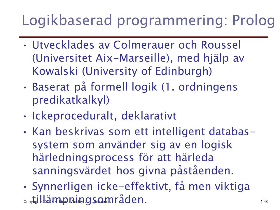 Copyright © 2007 Addison-Wesley. All rights reserved.1-38 Logikbaserad programmering: Prolog Utvecklades av Colmerauer och Roussel (Universitet Aix-Ma