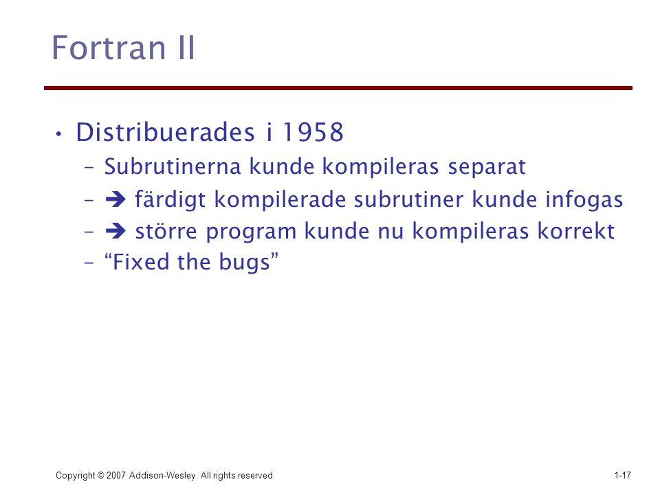 Copyright © 2007 Addison-Wesley. All rights reserved.1-17 Fortran II Distribuerades i 1958 –Subrutinerna kunde kompileras separat –  färdigt kompiler