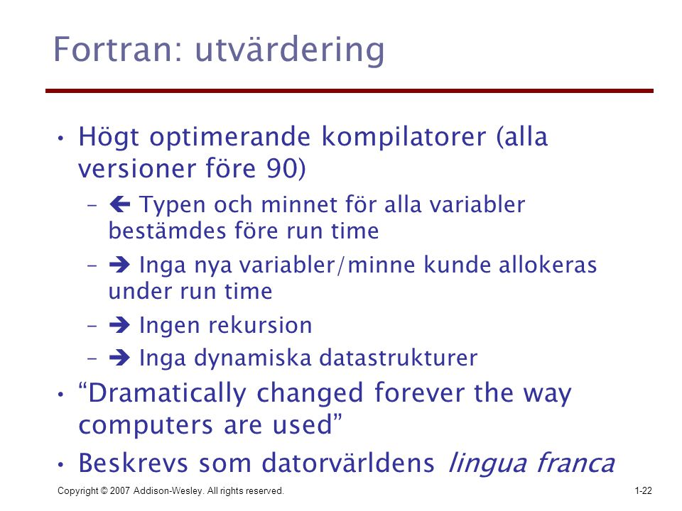 Copyright © 2007 Addison-Wesley. All rights reserved.1-22 Fortran: utvärdering Högt optimerande kompilatorer (alla versioner före 90) –  Typen och mi