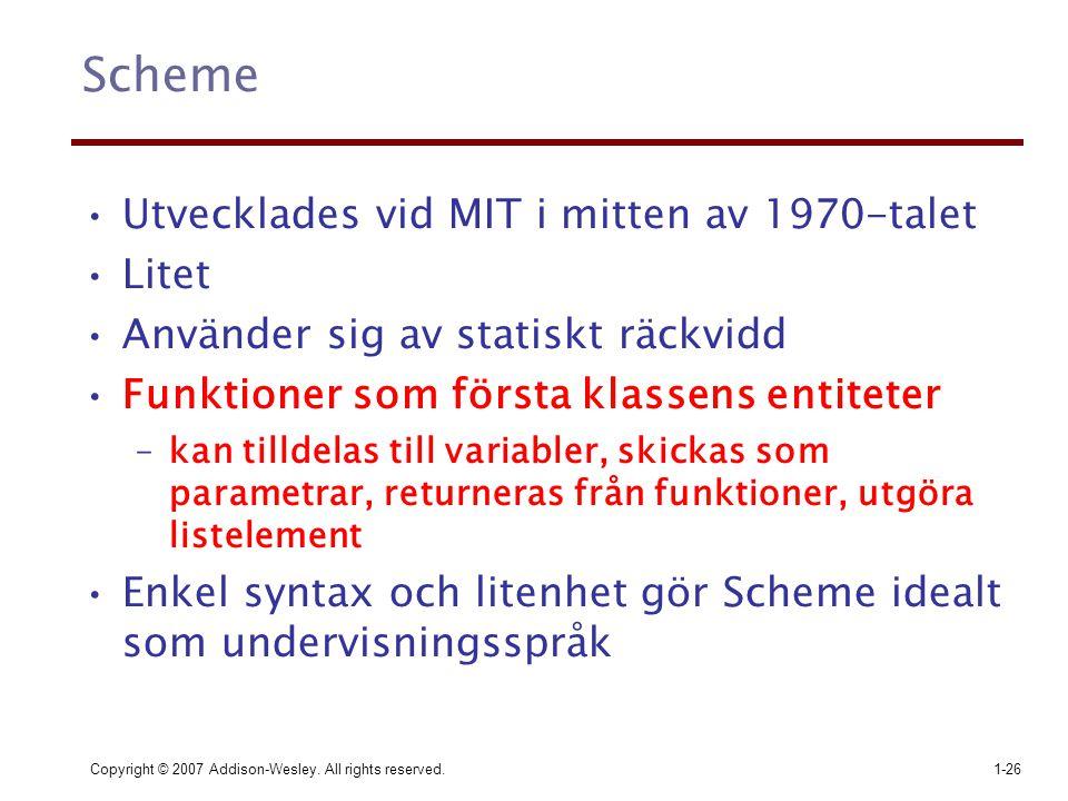 Copyright © 2007 Addison-Wesley. All rights reserved.1-26 Scheme Utvecklades vid MIT i mitten av 1970-talet Litet Använder sig av statiskt räckvidd Fu