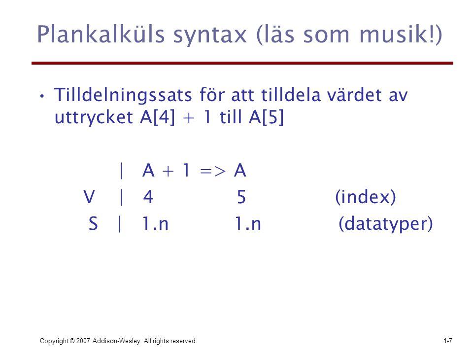 Copyright © 2007 Addison-Wesley. All rights reserved.1-7 Plankalküls syntax (läs som musik!) Tilldelningssats för att tilldela värdet av uttrycket A[4