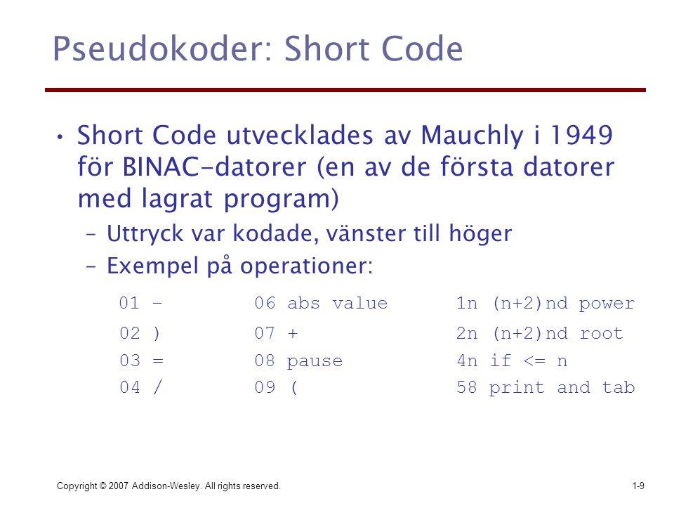 Copyright © 2007 Addison-Wesley. All rights reserved.1-9 Pseudokoder: Short Code Short Code utvecklades av Mauchly i 1949 för BINAC-datorer (en av de