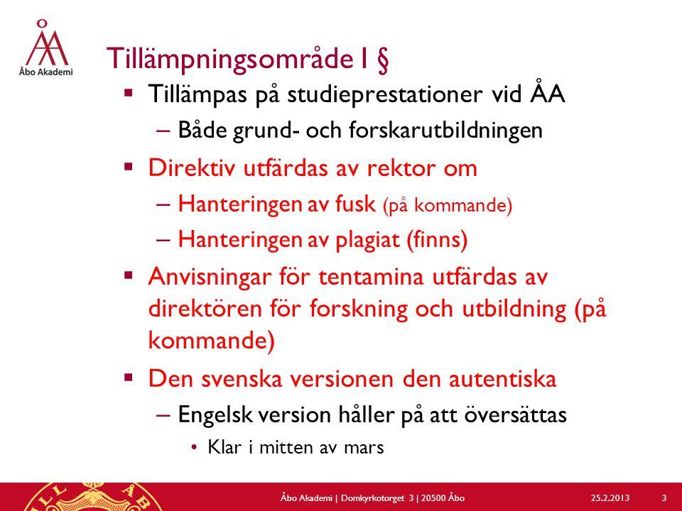 Tillämpningsområde I §  Tillämpas på studieprestationer vid ÅA – Både grund- och forskarutbildningen  Direktiv utfärdas av rektor om – Hanteringen av fusk (på kommande) – Hanteringen av plagiat (finns)  Anvisningar för tentamina utfärdas av direktören för forskning och utbildning (på kommande)  Den svenska versionen den autentiska – Engelsk version håller på att översättas Klar i mitten av mars 25.2.2013Åbo Akademi | Domkyrkotorget 3 | 20500 Åbo 3