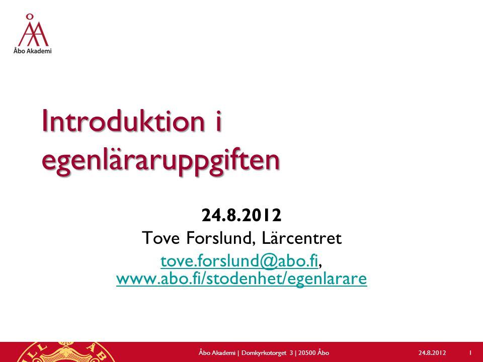 Introduktion i egenläraruppgiften 24.8.2012 Tove Forslund, Lärcentret tove.forslund@abo.fitove.forslund@abo.fi, www.abo.fi/stodenhet/egenlarare www.abo.fi/stodenhet/egenlarare 24.8.2012Åbo Akademi | Domkyrkotorget 3 | 20500 Åbo 1