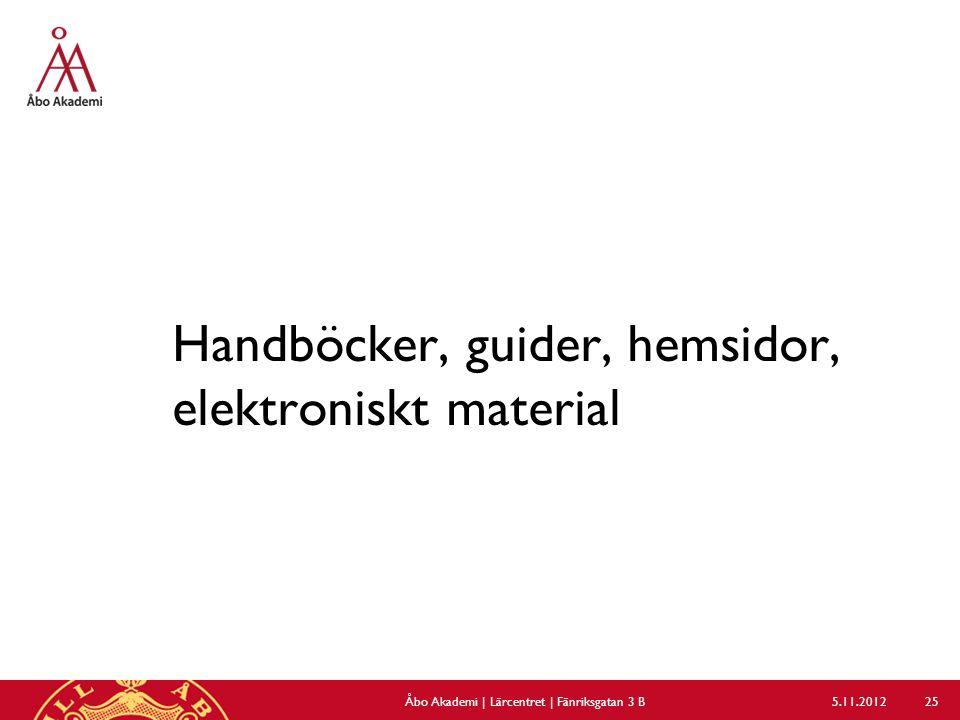 Handböcker, guider, hemsidor, elektroniskt material 5.11.2012Åbo Akademi | Lärcentret | Fänriksgatan 3 B 25