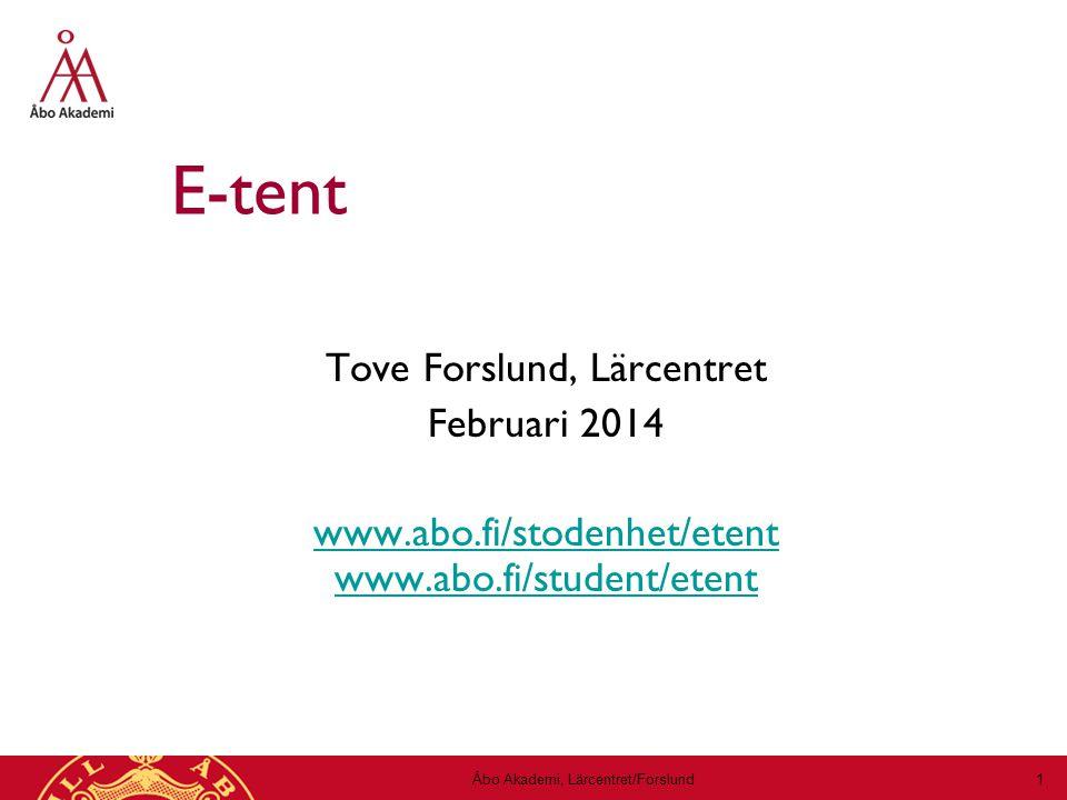 Åbo Akademi, Lärcentret/Forslund 1 E-tent Tove Forslund, Lärcentret Februari 2014 www.abo.fi/stodenhet/etent www.abo.fi/student/etent