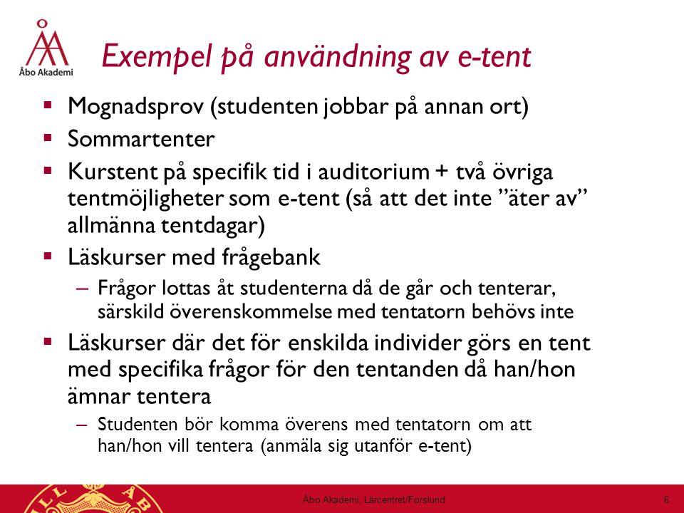 Exempel på användning av e-tent  Mognadsprov (studenten jobbar på annan ort)  Sommartenter  Kurstent på specifik tid i auditorium + två övriga tentmöjligheter som e-tent (så att det inte äter av allmänna tentdagar)  Läskurser med frågebank – Frågor lottas åt studenterna då de går och tenterar, särskild överenskommelse med tentatorn behövs inte  Läskurser där det för enskilda individer görs en tent med specifika frågor för den tentanden då han/hon ämnar tentera – Studenten bör komma överens med tentatorn om att han/hon vill tentera (anmäla sig utanför e-tent) Åbo Akademi, Lärcentret/Forslund 6