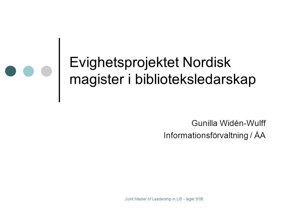 Joint Master of Leadership in LIS - läget 9/08 Evighetsprojektet Nordisk magister i biblioteksledarskap Gunilla Widén-Wulff Informationsförvaltning / ÅA