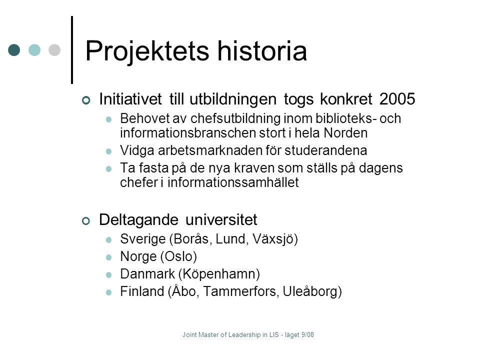 Projektets historia Initiativet till utbildningen togs konkret 2005 Behovet av chefsutbildning inom biblioteks- och informationsbranschen stort i hela Norden Vidga arbetsmarknaden för studerandena Ta fasta på de nya kraven som ställs på dagens chefer i informationssamhället Deltagande universitet Sverige (Borås, Lund, Växsjö) Norge (Oslo) Danmark (Köpenhamn) Finland (Åbo, Tammerfors, Uleåborg)