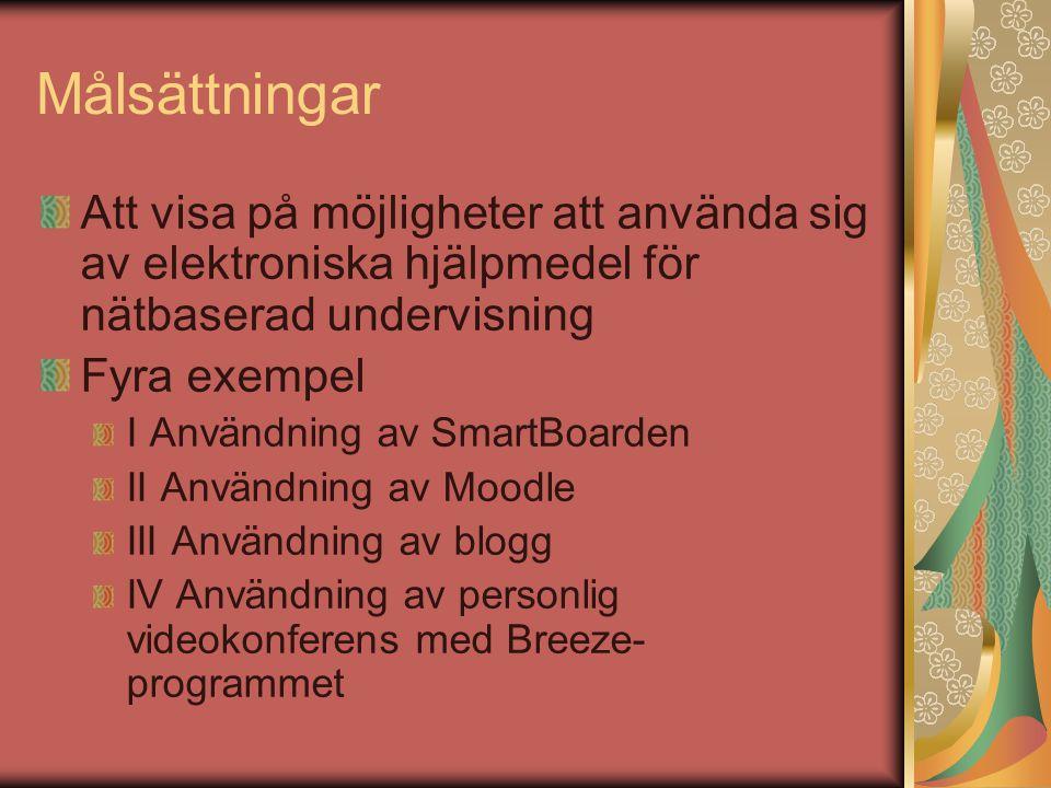 Målsättningar Att visa på möjligheter att använda sig av elektroniska hjälpmedel för nätbaserad undervisning Fyra exempel I Användning av SmartBoarden II Användning av Moodle III Användning av blogg IV Användning av personlig videokonferens med Breeze- programmet