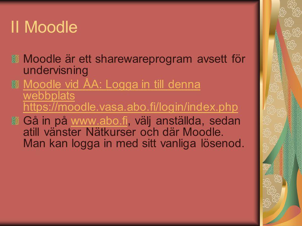 II Moodle Moodle är ett sharewareprogram avsett för undervisning Moodle vid ÅA: Logga in till denna webbplats https://moodle.vasa.abo.fi/login/index.php Gå in på www.abo.fi, välj anställda, sedan atill vänster Nätkurser och där Moodle.