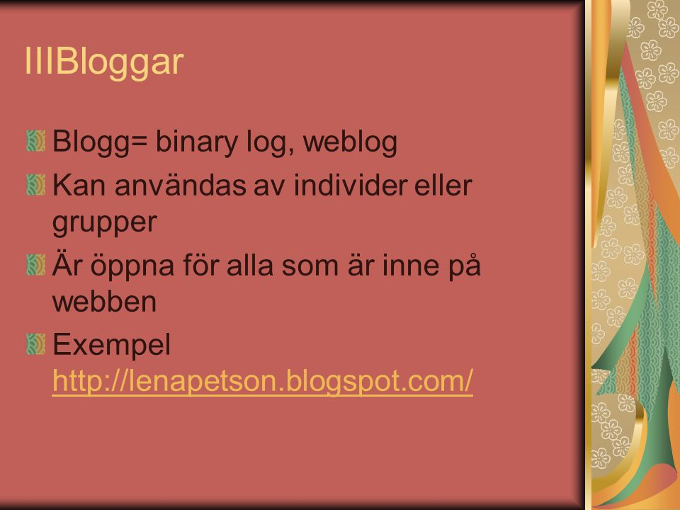 IIIBloggar Blogg= binary log, weblog Kan användas av individer eller grupper Är öppna för alla som är inne på webben Exempel http://lenapetson.blogspot.com/ http://lenapetson.blogspot.com/