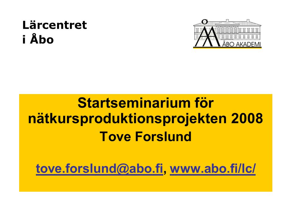 Lärcentret i Åbo Startseminarium för nätkursproduktionsprojekten 2008 Tove Forslund tove.forslund@abo.fitove.forslund@abo.fi, www.abo.fi/lc/www.abo.fi/lc/