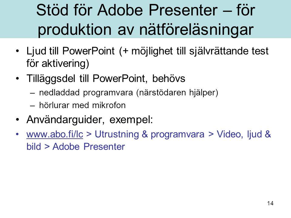 14 Stöd för Adobe Presenter – för produktion av nätföreläsningar Ljud till PowerPoint (+ möjlighet till självrättande test för aktivering) Tilläggsdel till PowerPoint, behövs –nedladdad programvara (närstödaren hjälper) –hörlurar med mikrofon Användarguider, exempel: www.abo.fi/lc > Utrustning & programvara > Video, ljud & bild > Adobe Presenterwww.abo.fi/lc