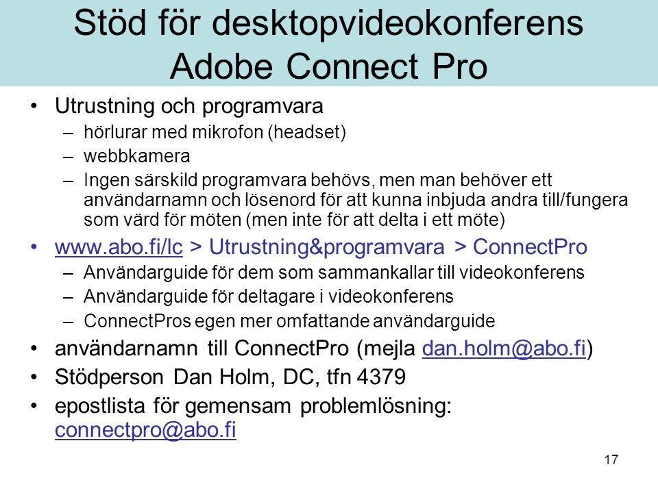 17 Stöd för desktopvideokonferens Adobe Connect Pro Utrustning och programvara –hörlurar med mikrofon (headset) –webbkamera –Ingen särskild programvara behövs, men man behöver ett användarnamn och lösenord för att kunna inbjuda andra till/fungera som värd för möten (men inte för att delta i ett möte) www.abo.fi/lc > Utrustning&programvara > ConnectProwww.abo.fi/lc –Användarguide för dem som sammankallar till videokonferens –Användarguide för deltagare i videokonferens –ConnectPros egen mer omfattande användarguide användarnamn till ConnectPro (mejla dan.holm@abo.fi)dan.holm@abo.fi Stödperson Dan Holm, DC, tfn 4379 epostlista för gemensam problemlösning: connectpro@abo.fi connectpro@abo.fi