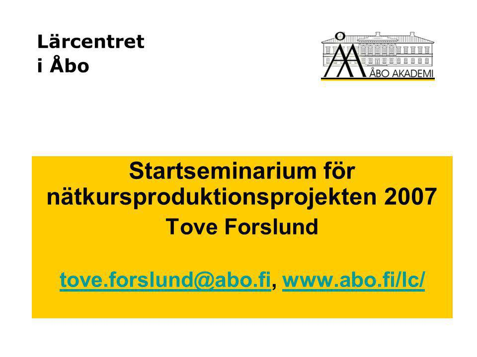 Lärcentret i Åbo Startseminarium för nätkursproduktionsprojekten 2007 Tove Forslund tove.forslund@abo.fitove.forslund@abo.fi, www.abo.fi/lc/www.abo.fi/lc/