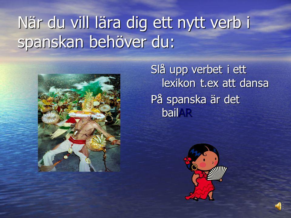 När du vill lära dig ett nytt verb i spanskan behöver du: Slå upp verbet i ett lexikon t.ex att dansa På spanska är det bailAR
