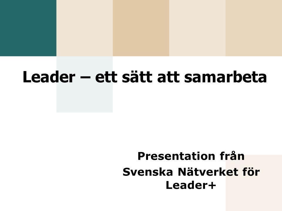 Leader – ett sätt att samarbeta Presentation från Svenska Nätverket för Leader+