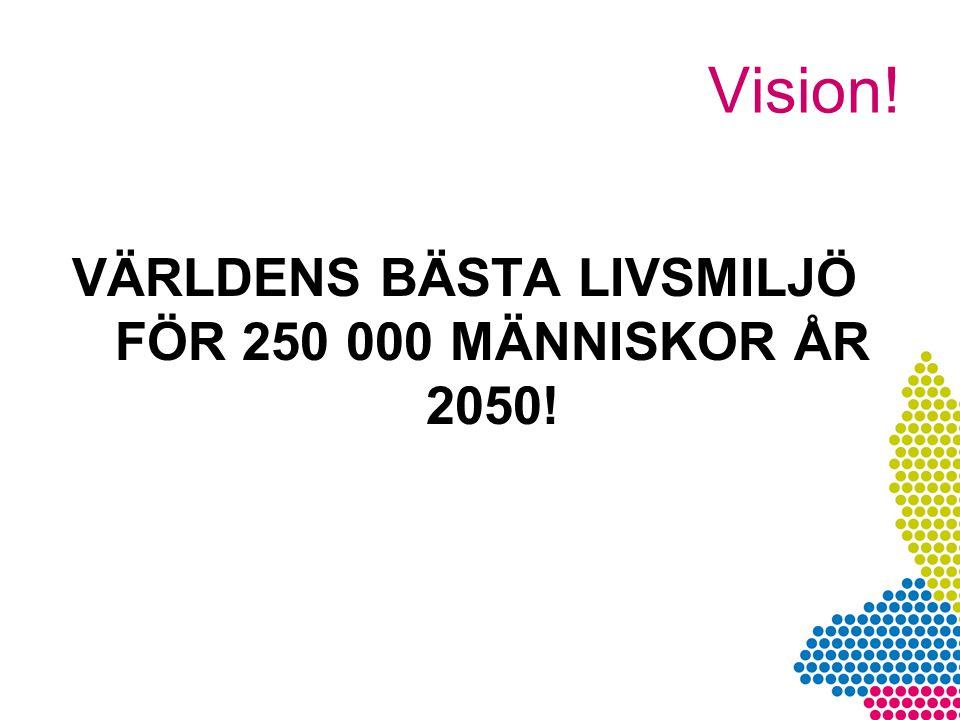 Vision! VÄRLDENS BÄSTA LIVSMILJÖ FÖR 250 000 MÄNNISKOR ÅR 2050!