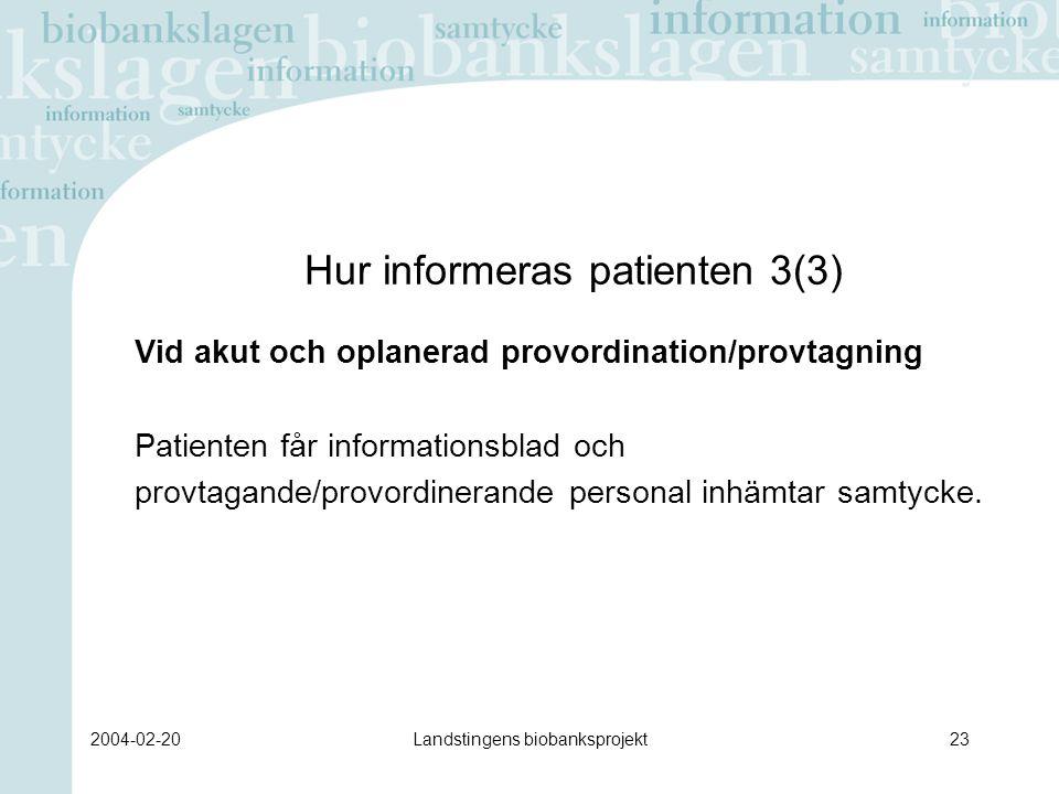 2004-02-20Landstingens biobanksprojekt23 Hur informeras patienten 3(3) Vid akut och oplanerad provordination/provtagning Patienten får informationsblad och provtagande/provordinerande personal inhämtar samtycke.
