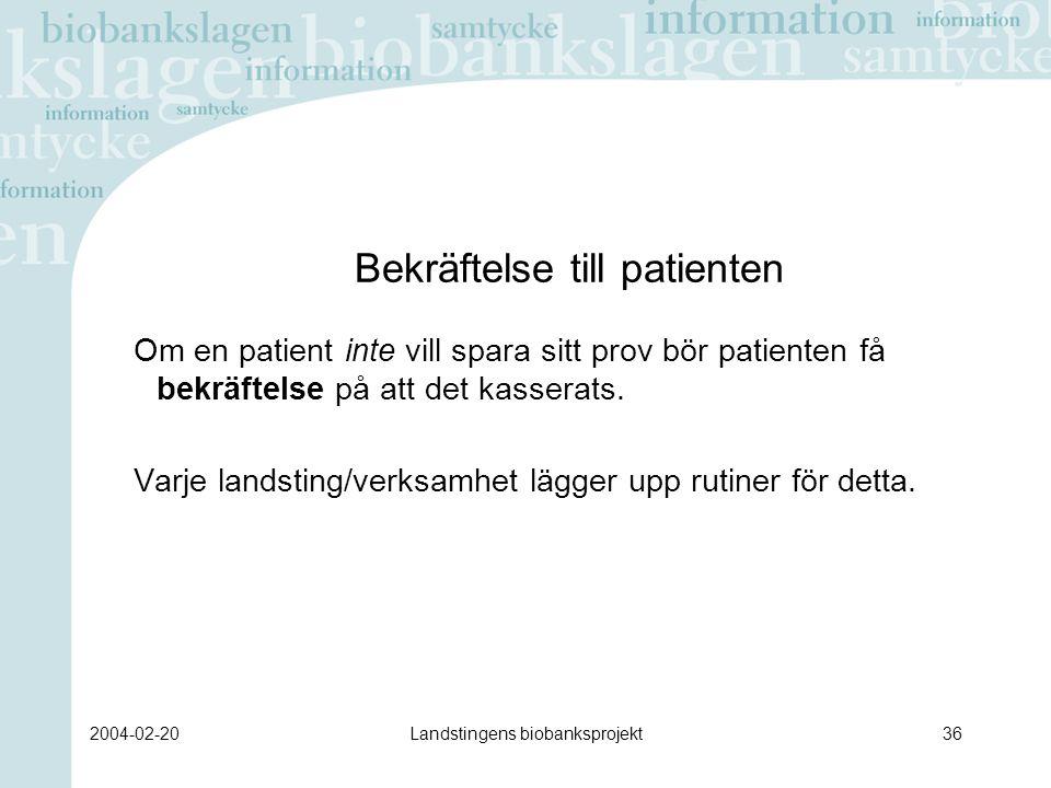 2004-02-20Landstingens biobanksprojekt36 Bekräftelse till patienten Om en patient inte vill spara sitt prov bör patienten få bekräftelse på att det kasserats.