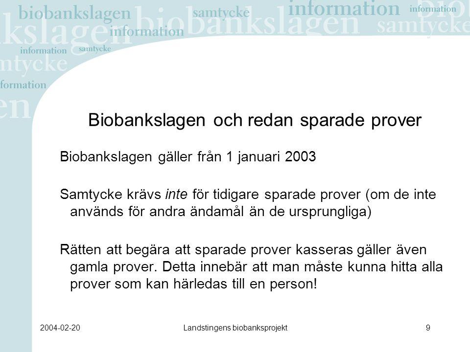 2004-02-20Landstingens biobanksprojekt9 Biobankslagen och redan sparade prover Biobankslagen gäller från 1 januari 2003 Samtycke krävs inte för tidigare sparade prover (om de inte används för andra ändamål än de ursprungliga) Rätten att begära att sparade prover kasseras gäller även gamla prover.