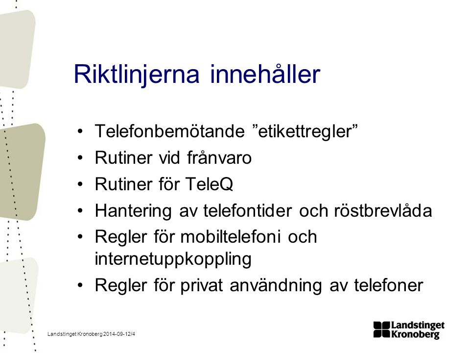 Landstinget Kronoberg 2014-09-12/4 Riktlinjerna innehåller Telefonbemötande etikettregler Rutiner vid frånvaro Rutiner för TeleQ Hantering av telefontider och röstbrevlåda Regler för mobiltelefoni och internetuppkoppling Regler för privat användning av telefoner