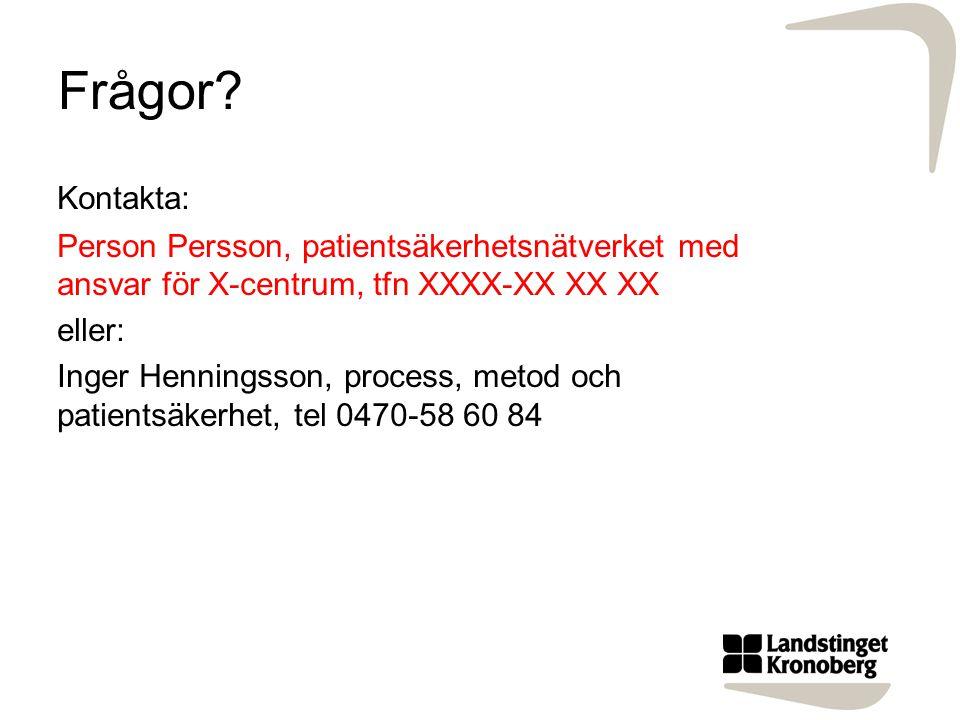 Frågor? Kontakta: Person Persson, patientsäkerhetsnätverket med ansvar för X-centrum, tfn XXXX-XX XX XX eller: Inger Henningsson, process, metod och p
