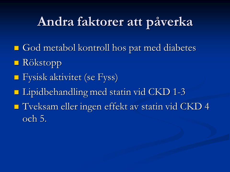 Andra faktorer att påverka God metabol kontroll hos pat med diabetes God metabol kontroll hos pat med diabetes Rökstopp Rökstopp Fysisk aktivitet (se Fyss) Fysisk aktivitet (se Fyss) Lipidbehandling med statin vid CKD 1-3 Lipidbehandling med statin vid CKD 1-3 Tveksam eller ingen effekt av statin vid CKD 4 och 5.