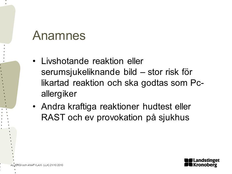 ALLERGI och ANAFYLAXI (LLK) 21/10 2010 Anamnes Livshotande reaktion eller serumsjukeliknande bild – stor risk för likartad reaktion och ska godtas som