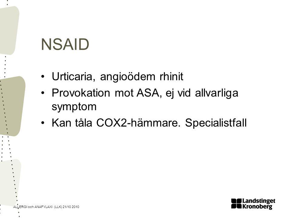 ALLERGI och ANAFYLAXI (LLK) 21/10 2010 NSAID Urticaria, angioödem rhinit Provokation mot ASA, ej vid allvarliga symptom Kan tåla COX2-hämmare. Special