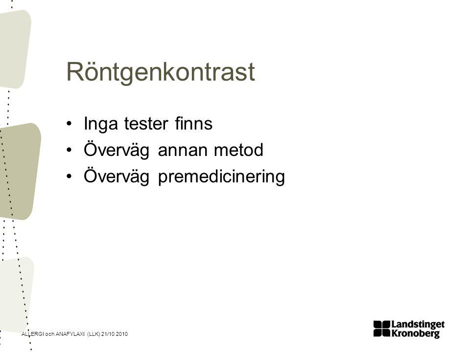 ALLERGI och ANAFYLAXI (LLK) 21/10 2010 Röntgenkontrast Inga tester finns Överväg annan metod Överväg premedicinering